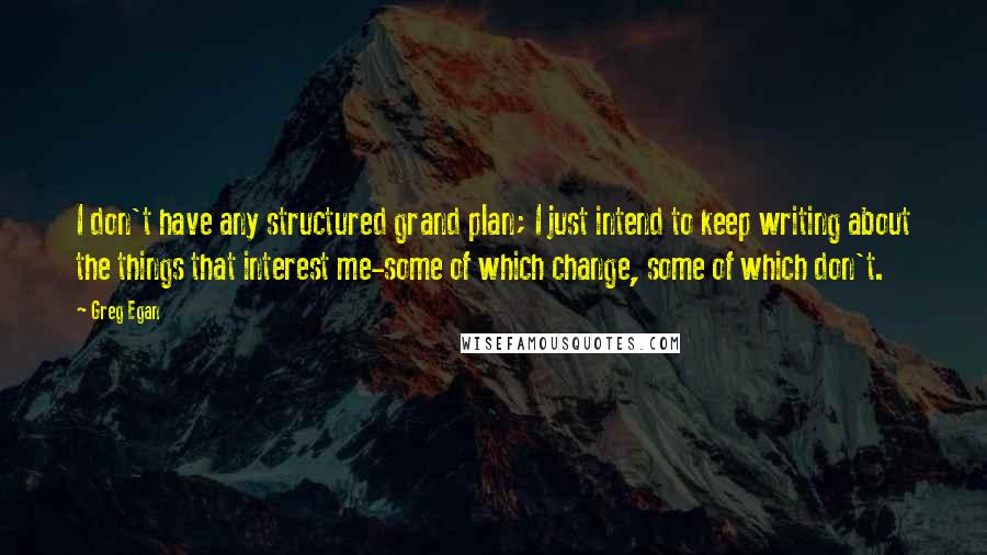 Greg Egan quotes: I don't have any structured grand plan; I just intend to keep writing about the things that interest me-some of which change, some of which don't.