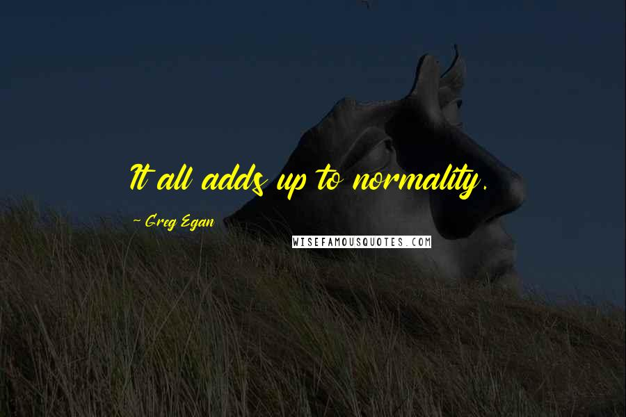 Greg Egan quotes: It all adds up to normality.