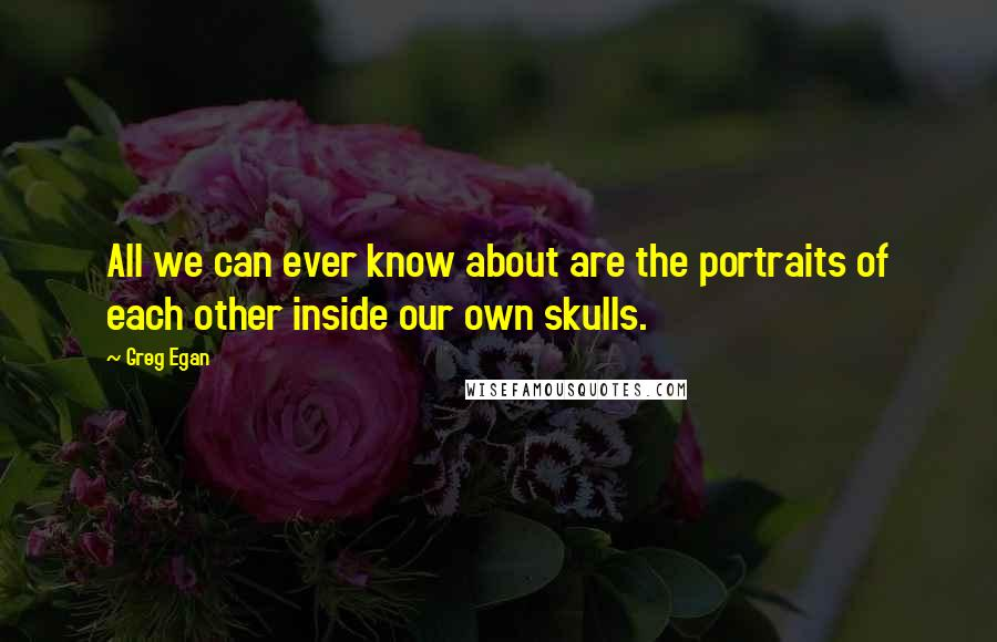 Greg Egan quotes: All we can ever know about are the portraits of each other inside our own skulls.