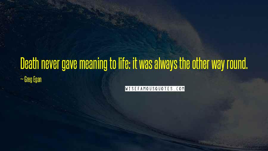 Greg Egan quotes: Death never gave meaning to life: it was always the other way round.