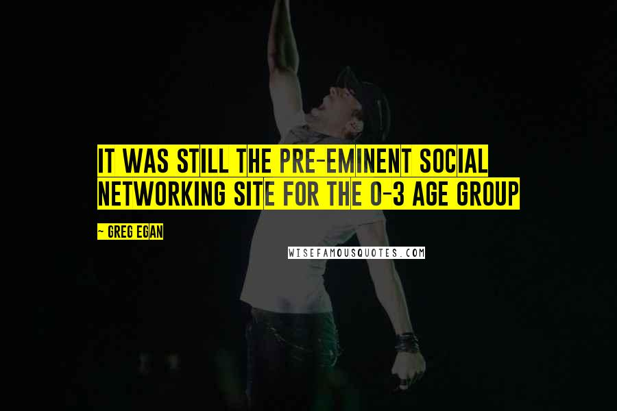 Greg Egan quotes: It was still the pre-eminent social networking site for the 0-3 age group