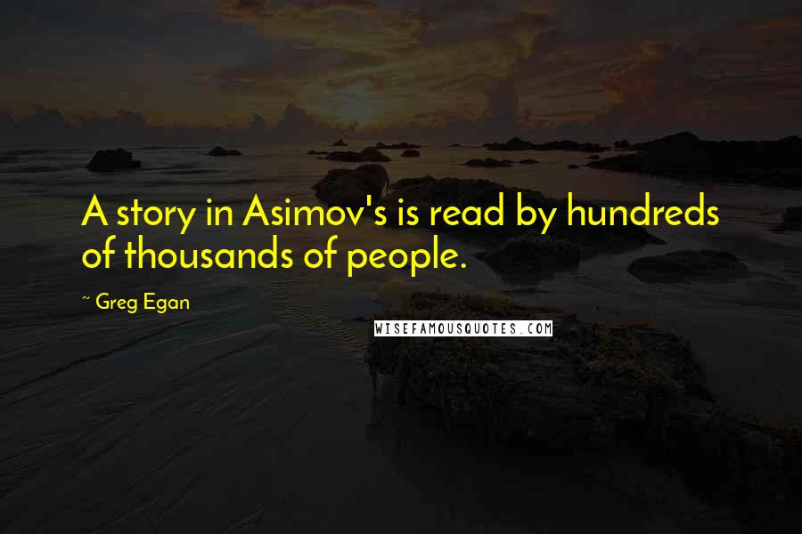 Greg Egan quotes: A story in Asimov's is read by hundreds of thousands of people.