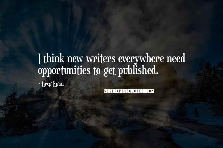Greg Egan quotes: I think new writers everywhere need opportunities to get published.