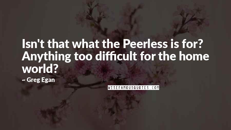 Greg Egan quotes: Isn't that what the Peerless is for? Anything too difficult for the home world?