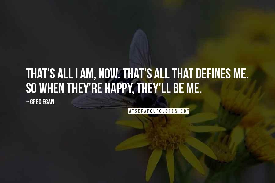 Greg Egan quotes: That's all I am, now. That's all that defines me. So when they're happy, they'll be me.