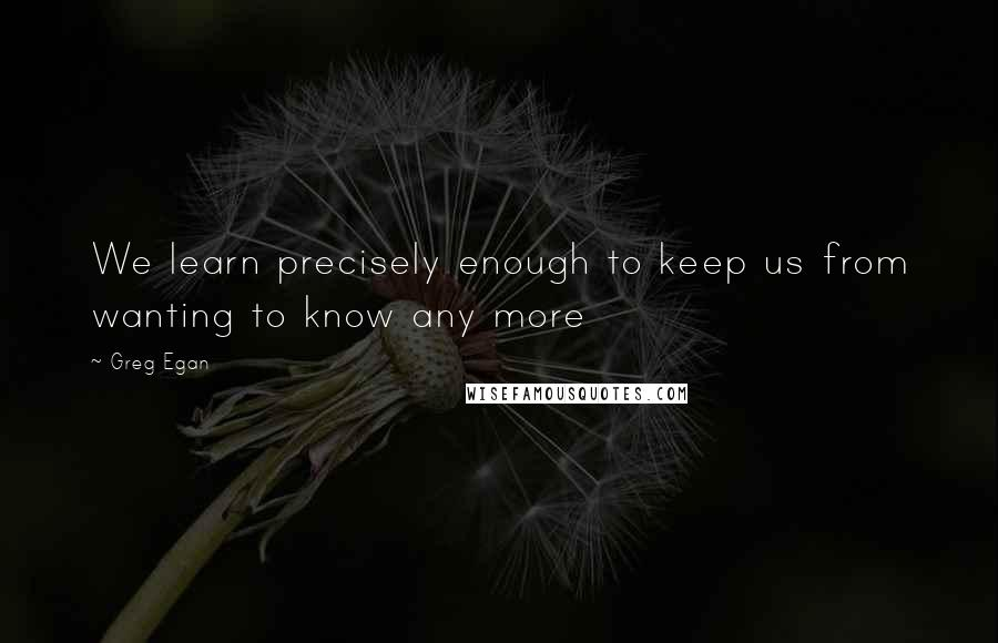 Greg Egan quotes: We learn precisely enough to keep us from wanting to know any more