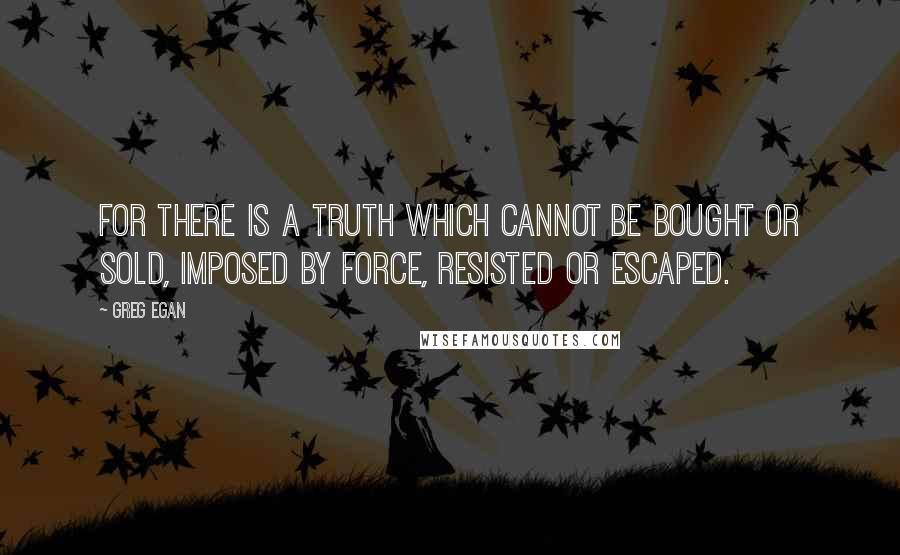 Greg Egan quotes: For there is a truth which cannot be bought or sold, imposed by force, resisted or escaped.