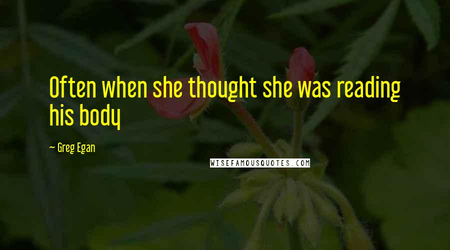 Greg Egan quotes: Often when she thought she was reading his body