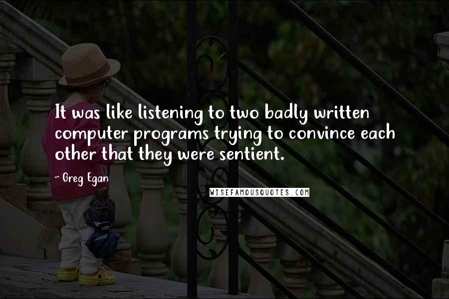 Greg Egan quotes: It was like listening to two badly written computer programs trying to convince each other that they were sentient.