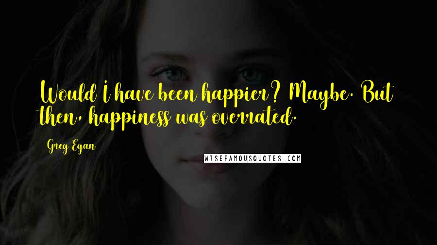 Greg Egan quotes: Would I have been happier? Maybe. But then, happiness was overrated.