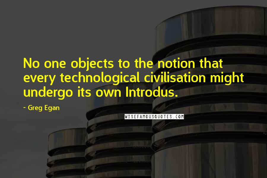 Greg Egan quotes: No one objects to the notion that every technological civilisation might undergo its own Introdus.