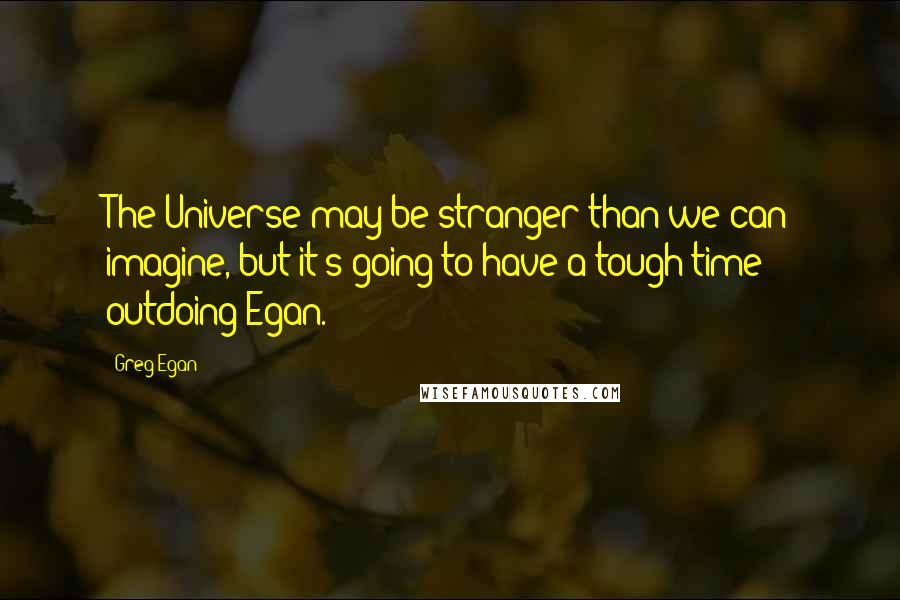 Greg Egan quotes: The Universe may be stranger than we can imagine, but it's going to have a tough time outdoing Egan.