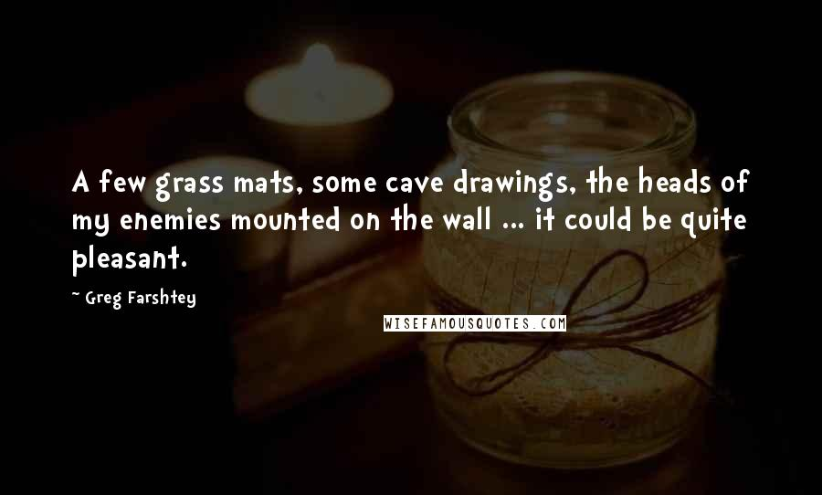 Greg Farshtey quotes: A few grass mats, some cave drawings, the heads of my enemies mounted on the wall ... it could be quite pleasant.