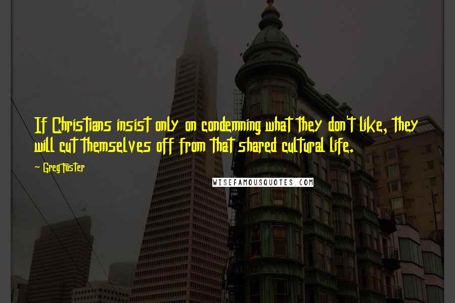 Greg Foster quotes: If Christians insist only on condemning what they don't like, they will cut themselves off from that shared cultural life.