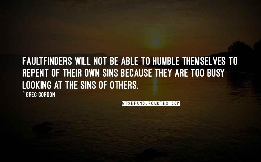 Greg Gordon quotes: Faultfinders will not be able to humble themselves to repent of their own sins because they are too busy looking at the sins of others.