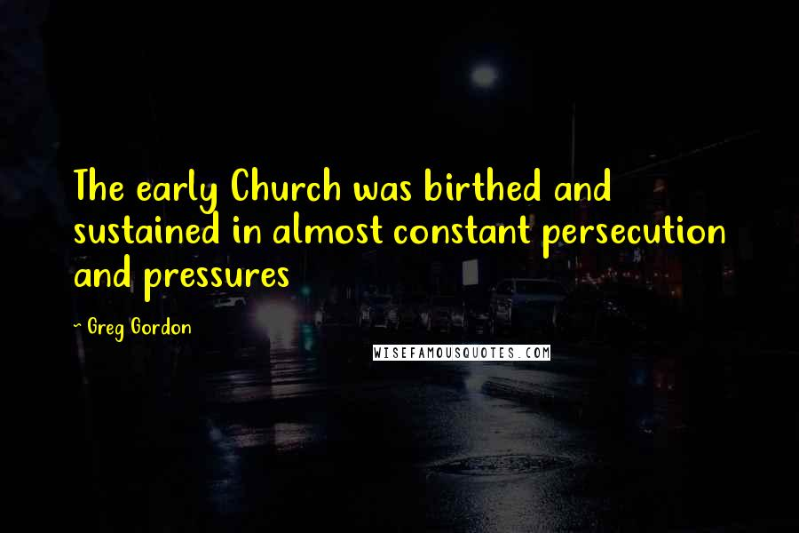 Greg Gordon quotes: The early Church was birthed and sustained in almost constant persecution and pressures