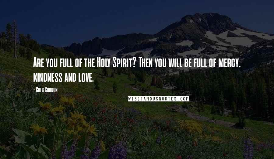 Greg Gordon quotes: Are you full of the Holy Spirit? Then you will be full of mercy, kindness and love.