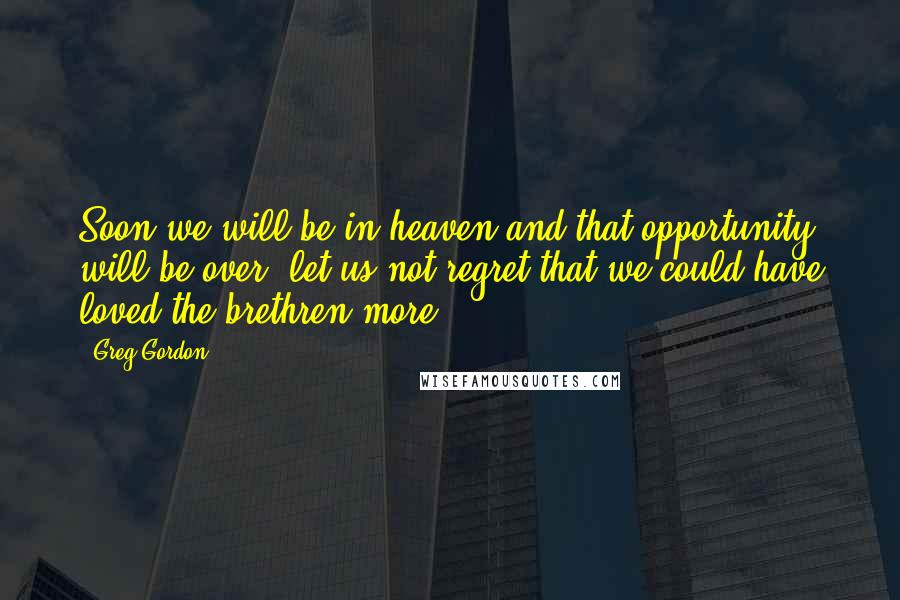 Greg Gordon quotes: Soon we will be in heaven and that opportunity will be over, let us not regret that we could have loved the brethren more.