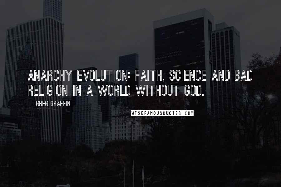 Greg Graffin quotes: Anarchy Evolution: Faith, Science and Bad Religion in a World Without God.
