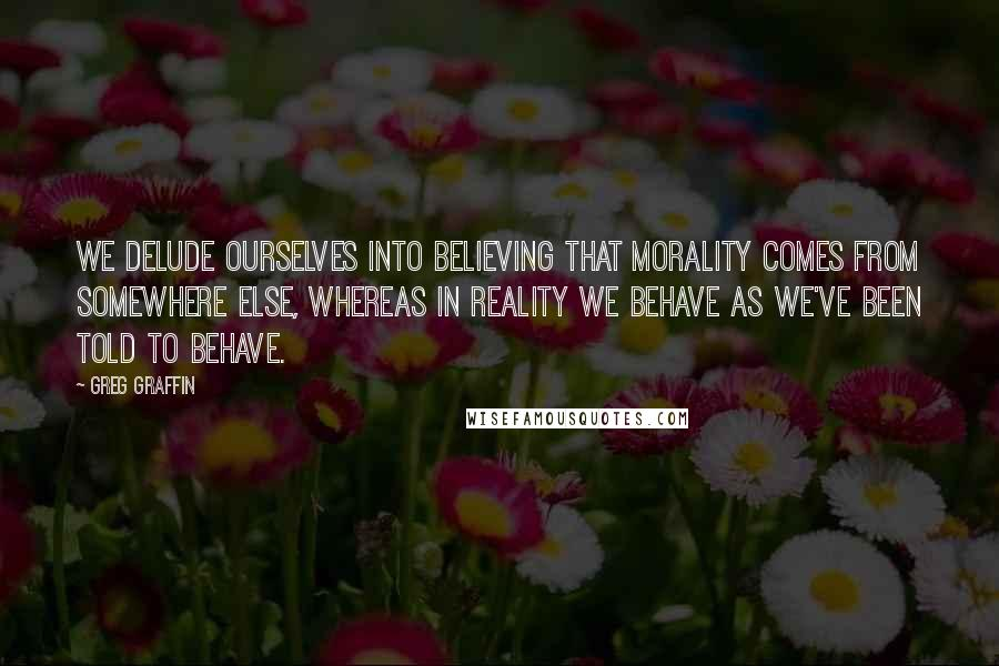 Greg Graffin quotes: We delude ourselves into believing that morality comes from somewhere else, whereas in reality we behave as we've been told to behave.