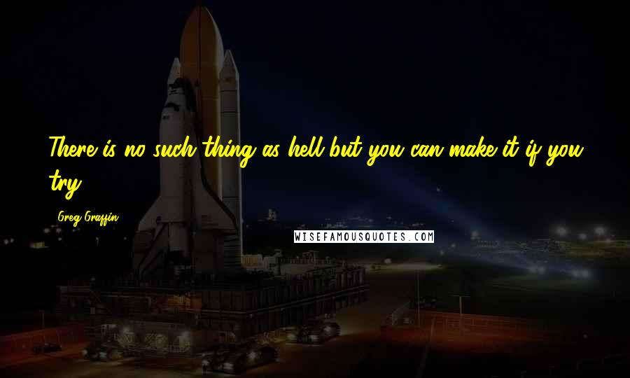 Greg Graffin quotes: There is no such thing as hell but you can make it if you try