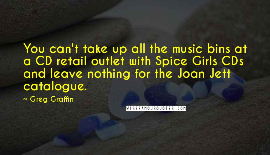 Greg Graffin quotes: You can't take up all the music bins at a CD retail outlet with Spice Girls CDs and leave nothing for the Joan Jett catalogue.