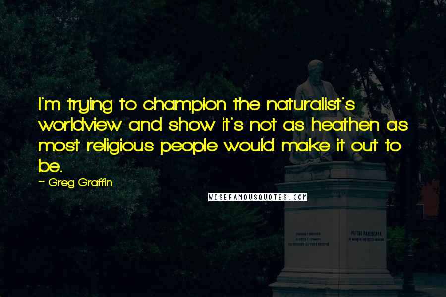 Greg Graffin quotes: I'm trying to champion the naturalist's worldview and show it's not as heathen as most religious people would make it out to be.