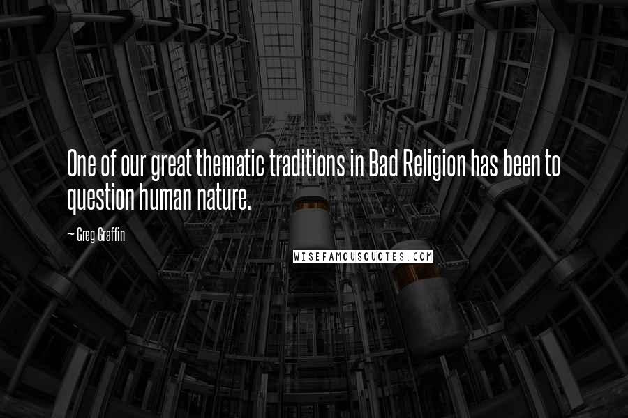 Greg Graffin quotes: One of our great thematic traditions in Bad Religion has been to question human nature.