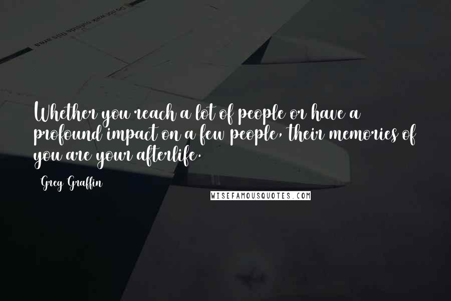Greg Graffin quotes: Whether you reach a lot of people or have a profound impact on a few people, their memories of you are your afterlife.