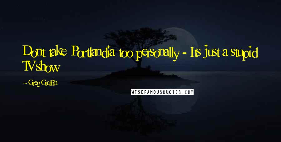 Greg Graffin quotes: Dont take Portlandia too personally - Its just a stupid TV show