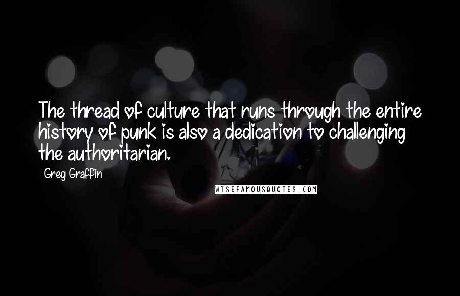 Greg Graffin quotes: The thread of culture that runs through the entire history of punk is also a dedication to challenging the authoritarian.