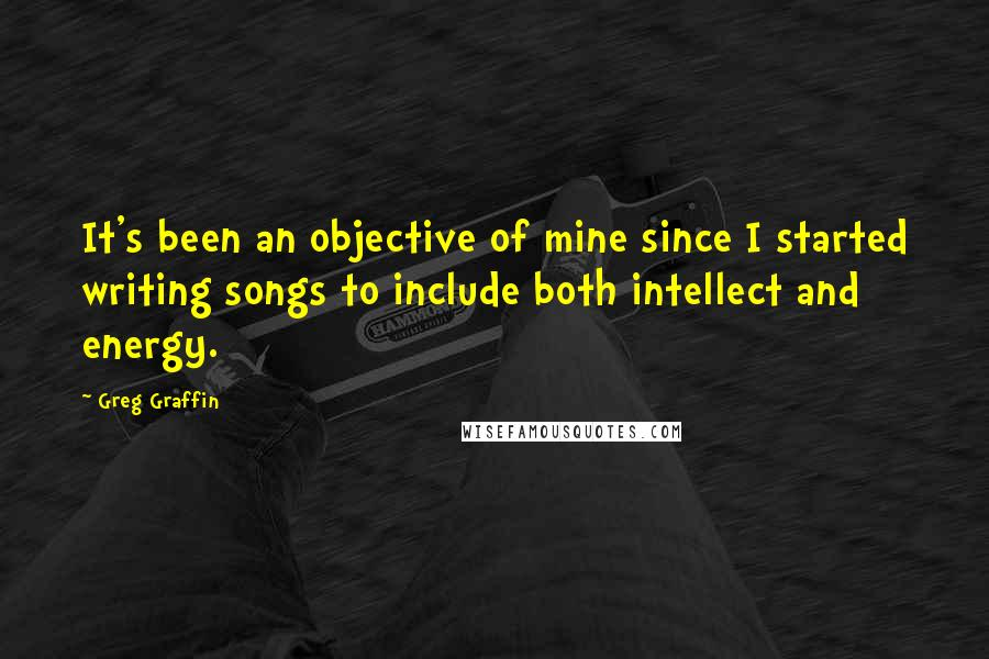 Greg Graffin quotes: It's been an objective of mine since I started writing songs to include both intellect and energy.