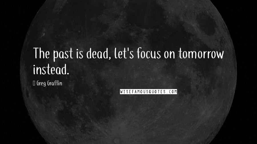 Greg Graffin quotes: The past is dead, let's focus on tomorrow instead.
