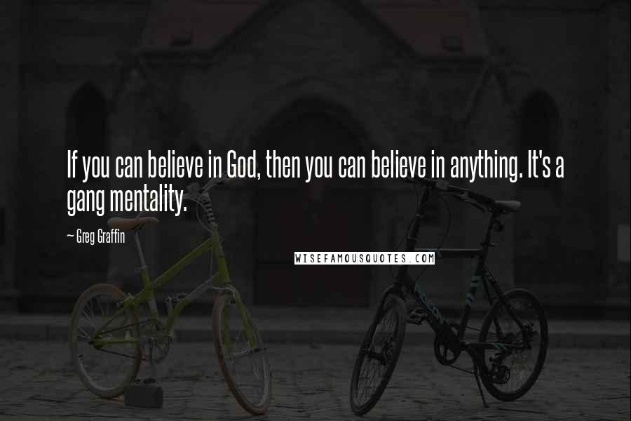 Greg Graffin quotes: If you can believe in God, then you can believe in anything. It's a gang mentality.