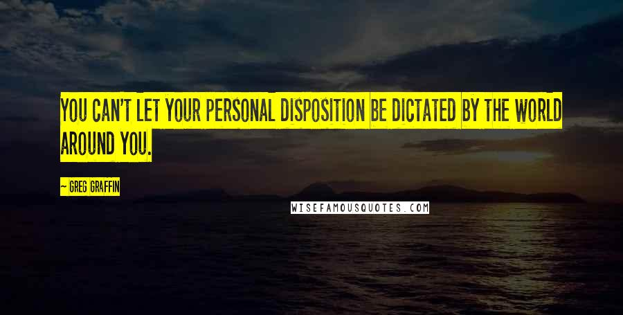 Greg Graffin quotes: You can't let your personal disposition be dictated by the world around you.