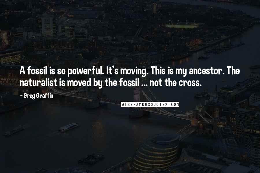 Greg Graffin quotes: A fossil is so powerful. It's moving. This is my ancestor. The naturalist is moved by the fossil ... not the cross.