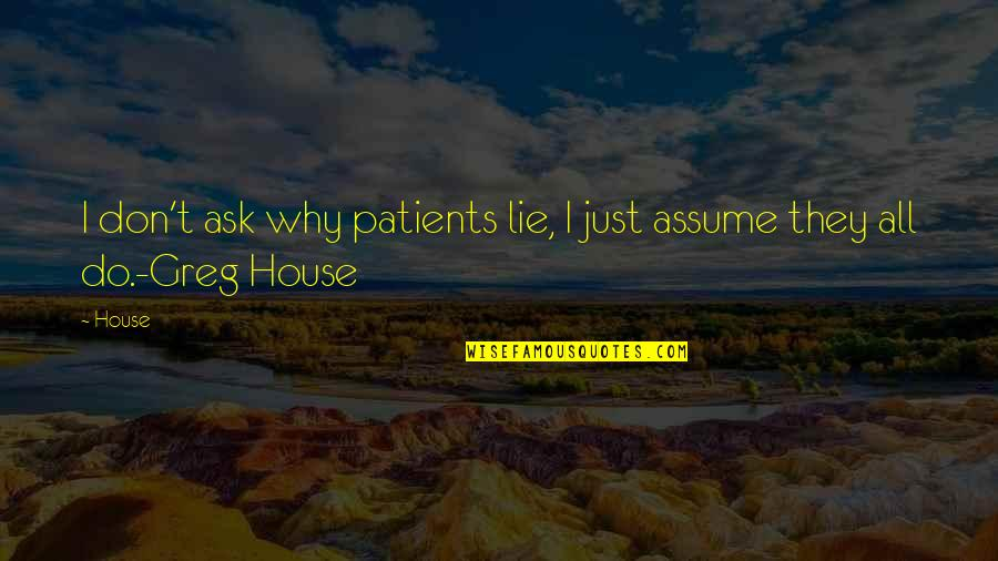 Greg House Md Quotes By House: I don't ask why patients lie, I just