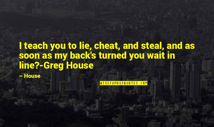Greg House Md Quotes By House: I teach you to lie, cheat, and steal,