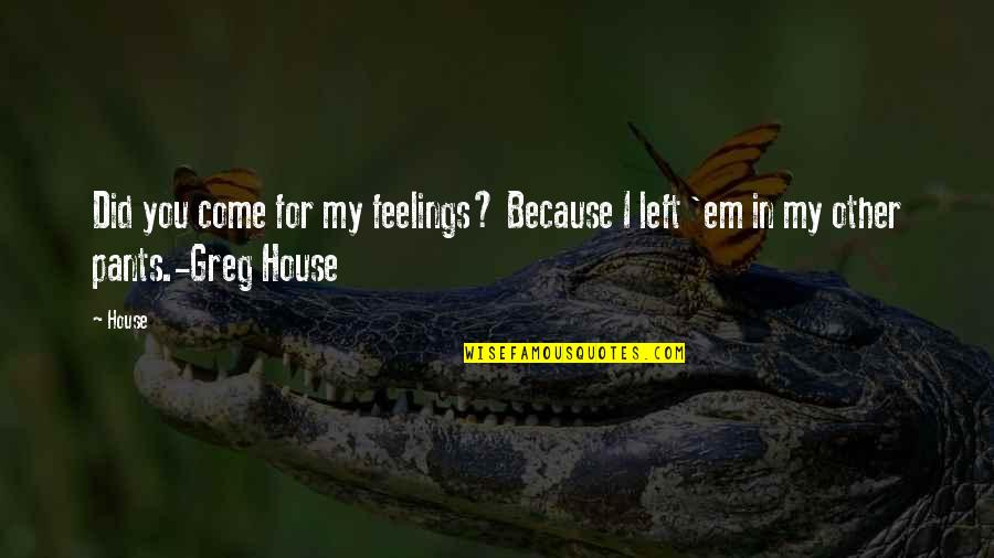 Greg House Md Quotes By House: Did you come for my feelings? Because I