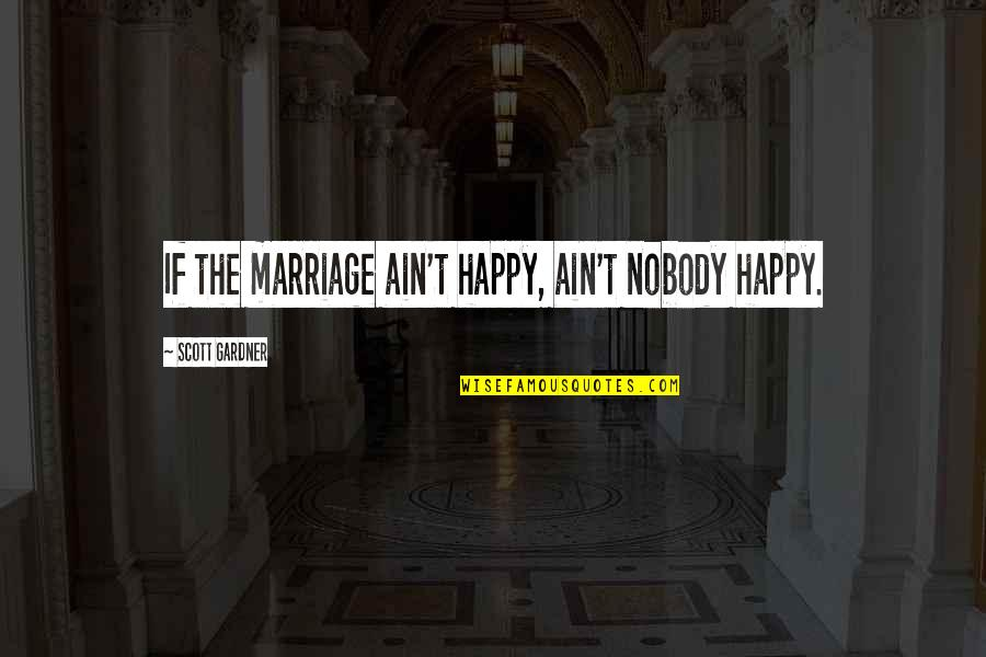 Greg House Md Quotes By Scott Gardner: If the marriage ain't happy, ain't nobody happy.