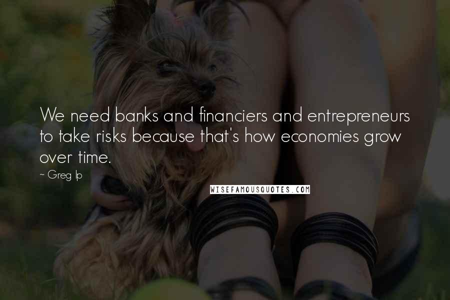 Greg Ip quotes: We need banks and financiers and entrepreneurs to take risks because that's how economies grow over time.