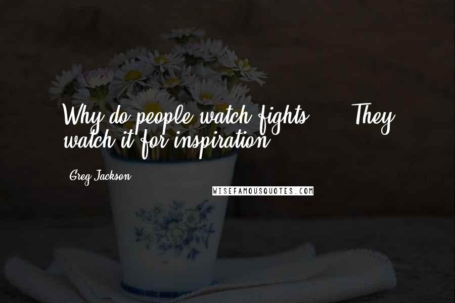 Greg Jackson quotes: Why do people watch fights? ... They watch it for inspiration.