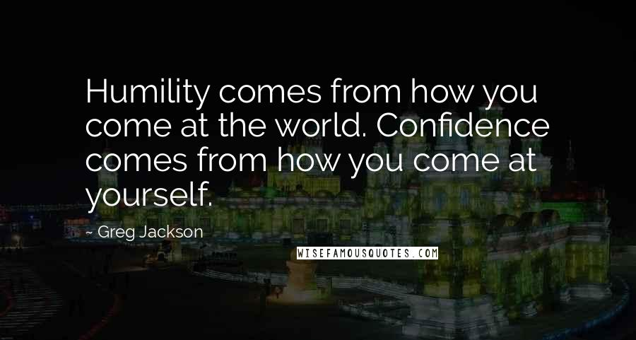 Greg Jackson quotes: Humility comes from how you come at the world. Confidence comes from how you come at yourself.
