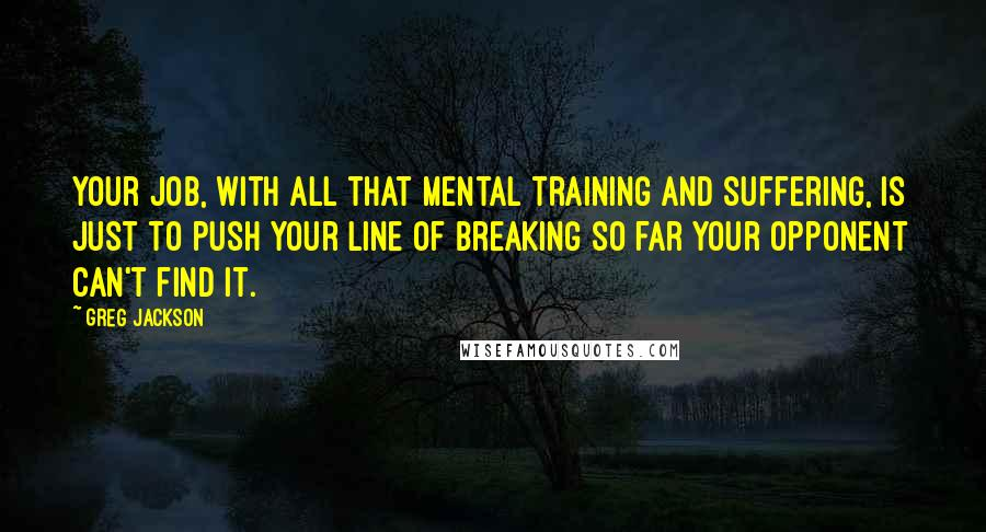 Greg Jackson quotes: Your job, with all that mental training and suffering, is just to push your line of breaking so far your opponent can't find it.
