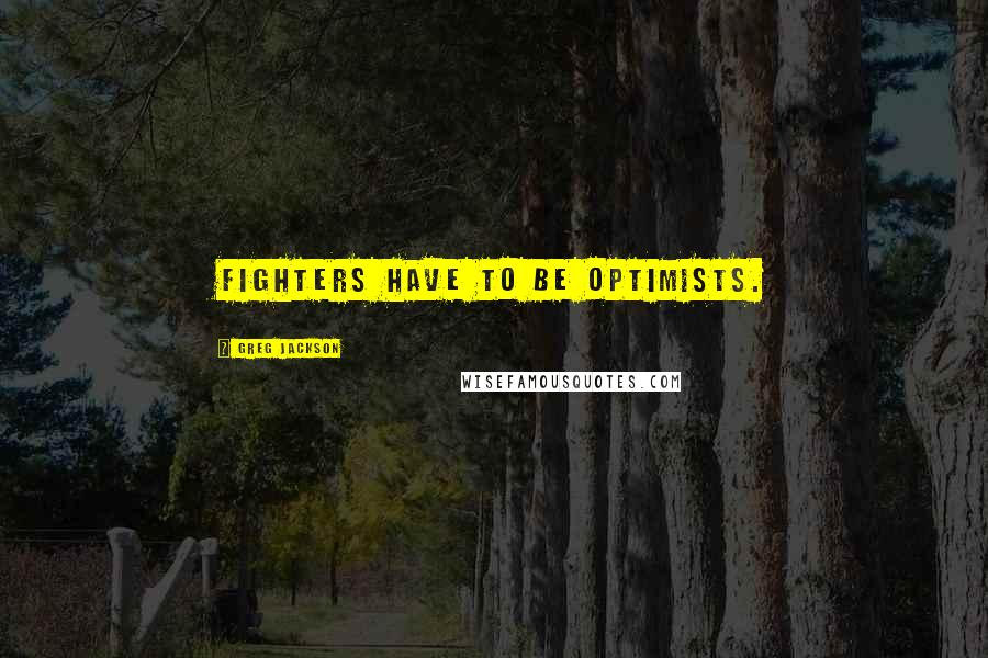 Greg Jackson quotes: Fighters have to be optimists.