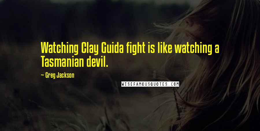 Greg Jackson quotes: Watching Clay Guida fight is like watching a Tasmanian devil.