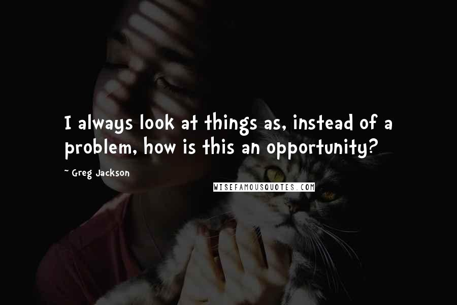 Greg Jackson quotes: I always look at things as, instead of a problem, how is this an opportunity?
