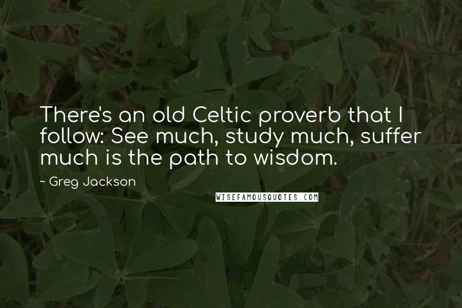 Greg Jackson quotes: There's an old Celtic proverb that I follow: See much, study much, suffer much is the path to wisdom.