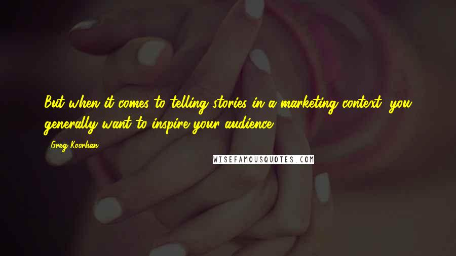 Greg Koorhan quotes: But when it comes to telling stories in a marketing context, you generally want to inspire your audience.