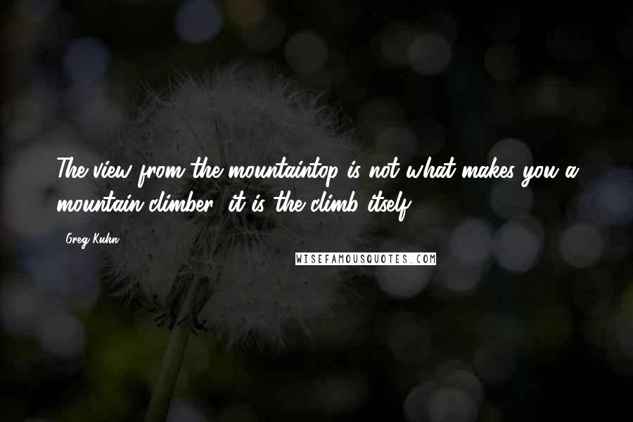 Greg Kuhn quotes: The view from the mountaintop is not what makes you a mountain-climber; it is the climb itself.